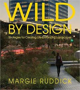 Wild By Design: Strategies for Creating Life-Enhancing Landscapes, 2 edition (repost)