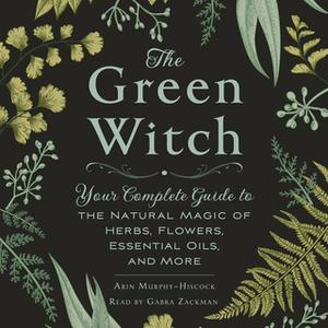 «The Green Witch: Your Complete Guide to the Natural Magic of Herbs, Flowers, Essential Oils, and More» by Arin Murphy-H