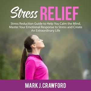 «Stress Relief: Stress Reduction Guide to Help You Calm the Mind, Master Your Emotional Response to Stress and Create An