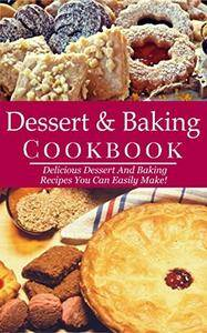 Dessert And Baking Cookbook: Delicious Dessert And Baking Recipes You Can Easily Make!