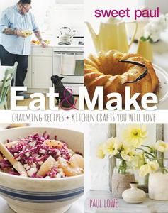 Sweet Paul Eat and Make: Charming Recipes and Kitchen Crafts You Will Love (repost)