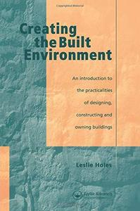 Creating the Built Environment: An Introduction to the Practicalities of Designing, Constructing, and Owning Buildings