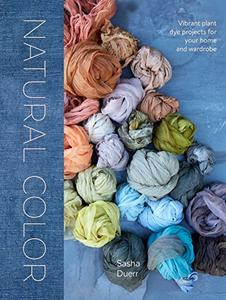 Natural Color: Vibrant Plant Dye Projects for Your Home and Wardrobe (Repost)