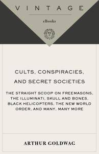Cults, Conspiracies, and Secret Societies: The Straight Scoop on Freemasons, the Illmuniati, Skull & Bones, Black Helicopters..