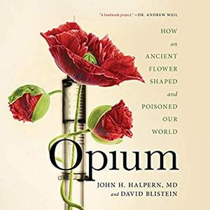 Opium: How an Ancient Flower Shaped and Poisoned Our World [Audiobook]