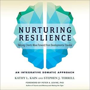Nurturing Resilience: Helping Clients Move Forward from Developmental Trauma - An Integrative Somatic Approach [Audiobook]