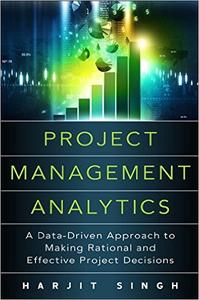 Project Management Analytics: A Data-Driven Approach to Making Rational and Effective Project Decisions (Repost)