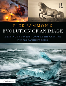 Rick Sammon's Evolution of an Image : A Behind-the-Scenes Look at the Creative Photographic Process