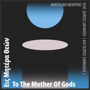 Anatolian Weapons feat. Seirios Savvaidis - To the Mother of Gods (2019)