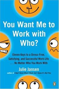 You Want Me to Work with Who? : Eleven Keys to a Stress-Free, Satisfying, and Successful Work Life . . . No Matter Who You Work