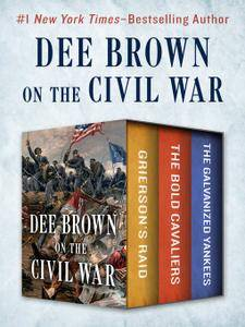 Dee Brown on the Civil War: Grierson's Raid, The Bold Cavaliers, and The Galvanized Yankees
