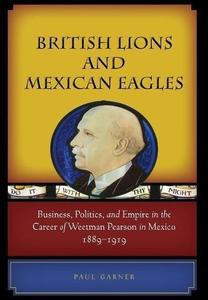 British Lions and Mexican Eagles. Business, Politics, and Empire in the Career of Weetman Pearson in Mexico, 1889-1919