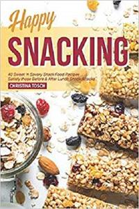 Happy Snacking: 40 Sweet 'n Savory Snack Food Recipes - Satisfy those Before & After Lunch Snack Attacks