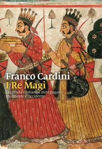 Franco Cardini - I re Magi. Leggenda cristiana e mito pagano tra Oriente e Occidente (2017)