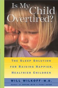 «Is My Child Overtired?: The Sleep Solution for Raising Happier, Healthier Children» by Will Wilkoff