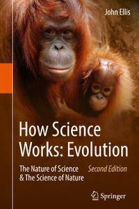 How Science Works: Evolution: The Nature of Science & The Science of Nature, Second Edition (Repost)