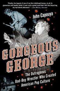 Gorgeous George: The Outrageous Bad-Boy Wrestler Who Created American Pop Culture (Repost)