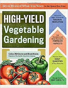 High-Yield Vegetable Gardening: Grow More of What You Want in the Space You Have [Repost]