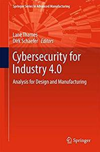 Cybersecurity for Industry 4.0: Analysis for Design and Manufacturing (Springer Series in Advanced Manufacturing) (Repost)