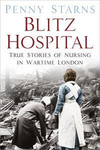 Blitz Hospital: True Stories of Nursing in Wartime London