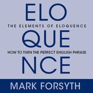 «The Elements Eloquence: Secrets of the Perfect Turn of Phrase» by Mark Forsyth