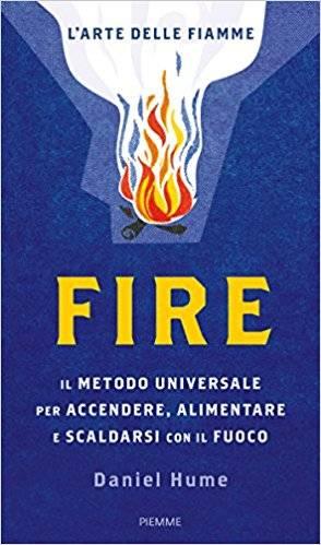 Daniel Hume - Fire. Il metodo universale per accendere, alimentare e scaldarsi con il fuoco. Ediz. illustrata