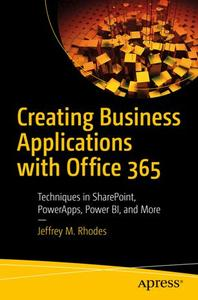 Creating Business Applications with Office 365: Techniques in SharePoint, PowerApps, Power BI, and More (Repost)
