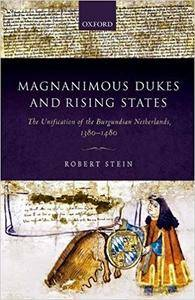 Magnanimous Dukes and Rising States: The Unification of the Burgundian Netherlands, 1380-1480
