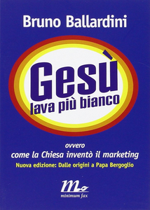 Bruno Ballardini - Gesù lava più bianco. Ovvero come la Chiesa inventò il marketing (2014)