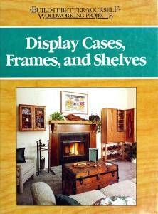 Display cases, frames, and shelves (Build-it-better-yourself woodworking projects)