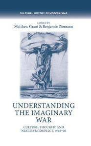 Understanding the Imaginary War : Culture, Thought and Nuclear Conflict, 1945-90