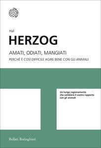 Hal Herzog - Amati, odiati, mangiati. Perché è così difficile agire bene con gli animali (2014)