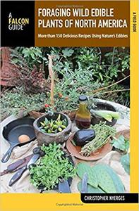 Foraging Wild Edible Plants of North America More than 150 Delicious Recipes Using Nature's Edibles