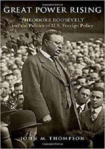 Great Power Rising: Theodore Roosevelt and the Politics of U.S. Foreign Policy