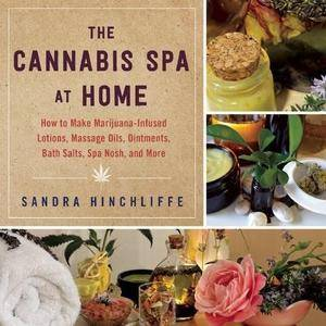 The Cannabis Spa at Home: How to Make Marijuana-Infused Lotions, Massage Oils, Ointments, Bath Salts, Spa Nosh, and More