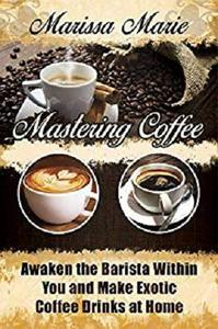 Mastering Coffee: Awaken the Barista Within You and Make Exotic Coffee Drinks at Home