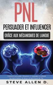 """Steve Allen, """"PNL : Persuader et influencer grâce aux mécanismes de langue et techniques de PNL"""""""