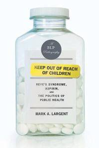Keep Out of Reach of Children : Reye's Syndrome, Aspirin, and the Politics of Public Health