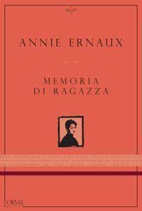 Annie Ernaux - Memoria di ragazza