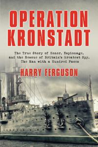 Operation Kronstadt: The True Story of Honor, Espionage, and the Rescue of Britain's Greatest Spy, The Man with a Hundred Faces