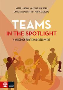 «Teams in the Spotlight : A Handbook for Team Development» by Maria Åkerlund,Mette Sandahl,Mattias Wihlborg,Christian Ja