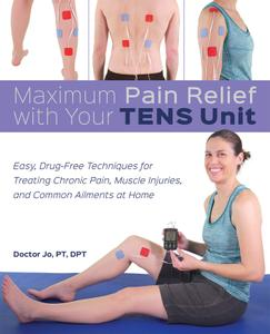 Maximum Pain Relief with Your TENS Unit: Easy, Drug-Free Techniques for Treating Chronic Pain, Muscle Injuries and...