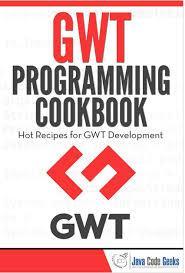The Google Web Toolkit (GWT) Programming Cookbook by Java Code Geeks