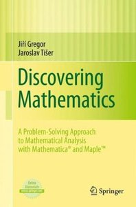 Discovering Mathematics: A Problem-Solving Approach to Mathematical Analysis with MATHEMATICA® and Maple(TM) (repost)