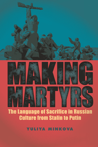 Making Martyrs : The Language of Sacrifice in Russian Culture From Stalin to Putin