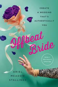 Offbeat Bride: Create a Wedding That's Authentically YOU, 3rd Edition