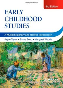 Early Childhood Studies: A Multi-Disciplinary and Holistic Introduction. Edited by Jayne Taylor, Emma Bond, Margaret Woods