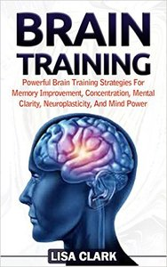 Brain Training: Powerful Brain Training Strategies For Memory Improvement, Concentration, Mental Clarity... (repost)