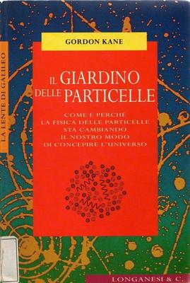 Gordon L. Kane, Libero Sosio - Il giardino delle particelle. Come e perché la fisica delle particelle sta cambiando (1998)