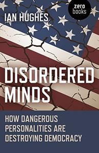 Disordered Minds How Dangerous Personalities Are Destroying Democracy